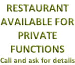 RESTAURANT AVAILABLE FOR PRIVATE FUNCTIONS Call and ask for details